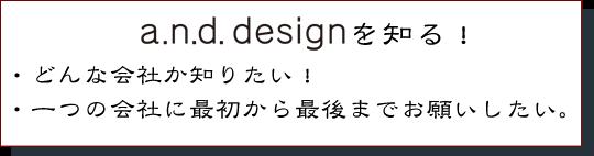 a.n.d. designを知る!・どんな会社か知りたい!・一つの会社に最初から最後までお願いしたい。